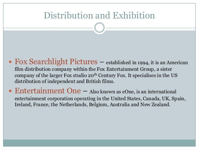 Distribution and Exhibition  Fox Searchlight Pictures – established in 1994, it is an American film distribution company ...