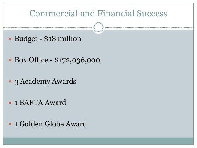 Commercial and Financial Success  Budget - $18 million  Box Office - $172,036,000  3 Academy Awards  1 BAFTA Award  1...
