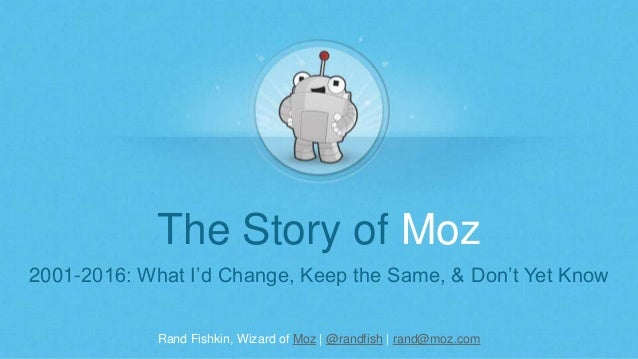 Rand Fishkin, Wizard of Moz | @randfish | rand@moz.com The Story of Moz 2001-2016: What I'd Change, Keep the Same, & Don't...