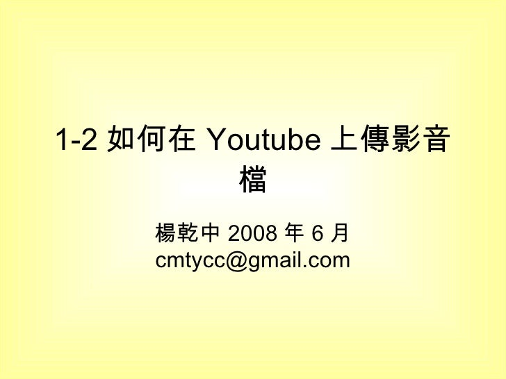 1-2 如何在 Youtube 上傳影音檔 楊乾中 2008 年 6 月  [email_address]