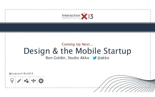 Coming Up Next...         Design & the Mobile Startup                  Ron Goldin, Studio Akko     @akko@ixdconf #IxD13