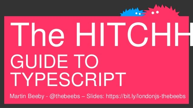 The HITCHH GUIDE TO TYPESCRIPT Martin Beeby - @thebeebs – Slides: https://bit.ly/londonjs-thebeebs