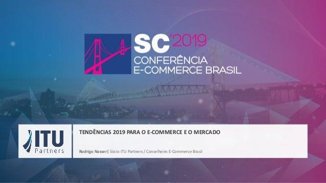 Rodrigo Nasser| Sócio ITU Partners / Conselheiro E-Commerce Brasil TENDÊNCIAS 2019 PARA O E-COMMERCE E O MERCADO