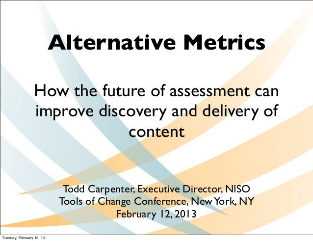Alternative Metrics                 How the future of assessment can                 improve discovery and delivery of    ...