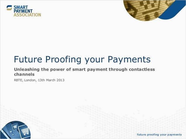 Future Proofing your PaymentsUnleashing the power of smart payment through contactlesschannelsRBTE, London, 13th March 201...