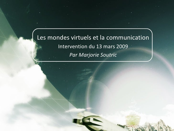 Les mondes virtuels et la communication Intervention du 13 mars 2009 Par Marjorie Soutric