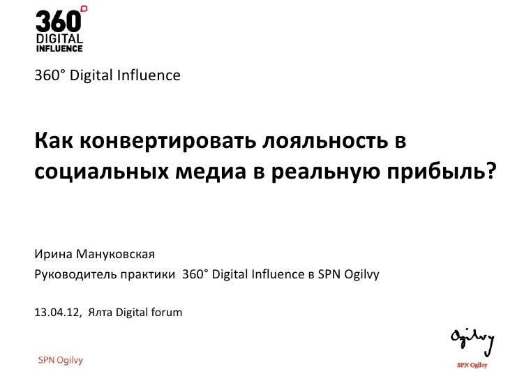 360° Digital InfluenceКак конвертировать лояльность всоциальных медиа в реальную прибыль?Ирина МануковскаяРуководитель пра...