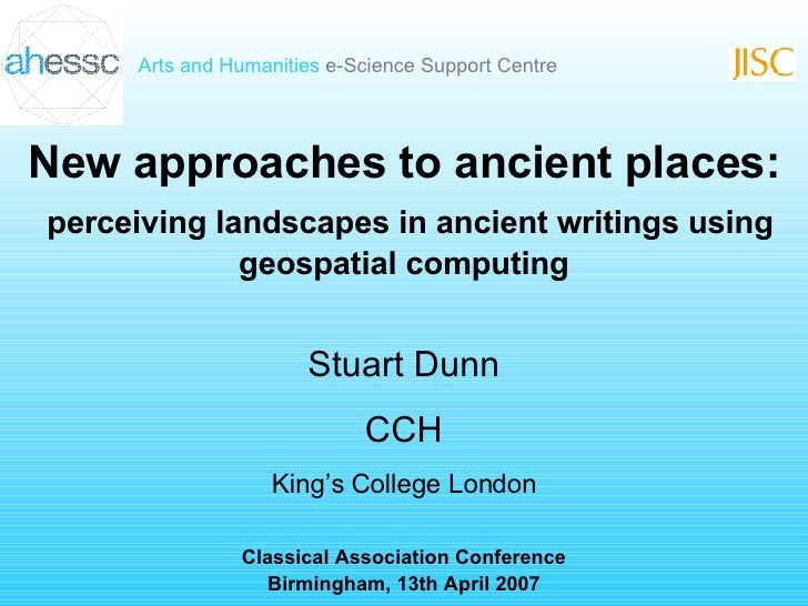 New approaches to ancient places: perceiving landscapes in ancient writings using geospatial computing Stuart Dunn CCH Kin...