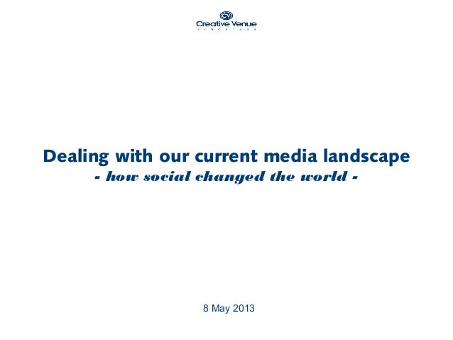 8 May 2013Dealing with our current media landscape- how social changed the world -
