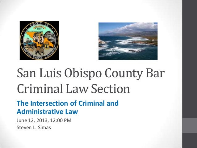 San Luis Obispo County BarCriminal Law SectionThe Intersection of Criminal andAdministrative LawJune 12, 2013, 12:00 PMSte...