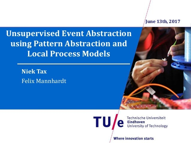 Unsupervised Event Abstraction using Pattern Abstraction and Local Process Models Niek Tax Felix Mannhardt June 13th, 2017