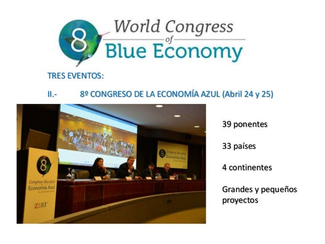 TRES EVENTOS: II.-  8º CONGRESO DE LA ECONOMÍA AZUL (Abril 24 y 25) 39 ponentes 33 países  4 continentes Grandes y pequeño...