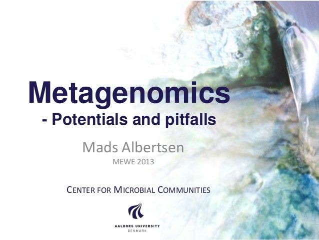 Metagenomics - Potentials and pitfalls Mads Albertsen MEWE 2013 CENTER FOR MICROBIAL COMMUNITIES