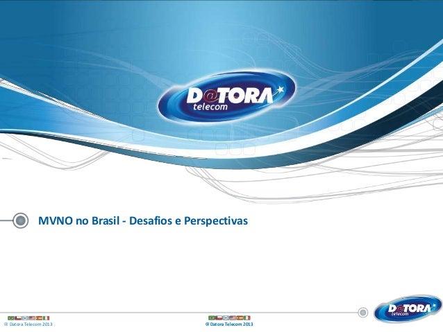 ® Datora Telecom 2013 ® Datora Telecom 2013® Datora Telecom 2013 MVNO no Brasil - Desafios e Perspectivas