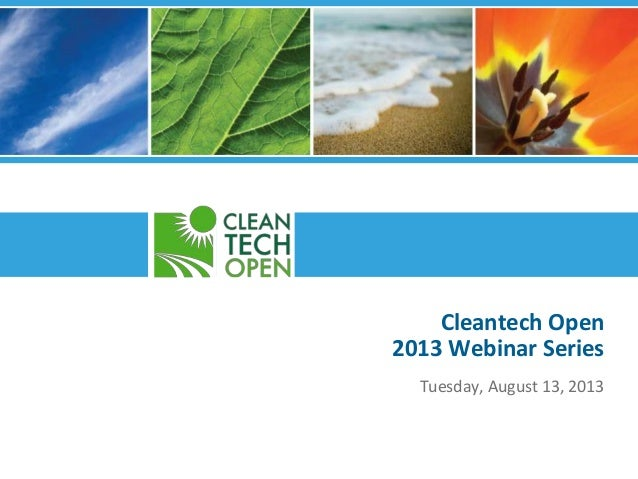 Cleantech Open 2013 Webinar Series Tuesday, August 13, 2013