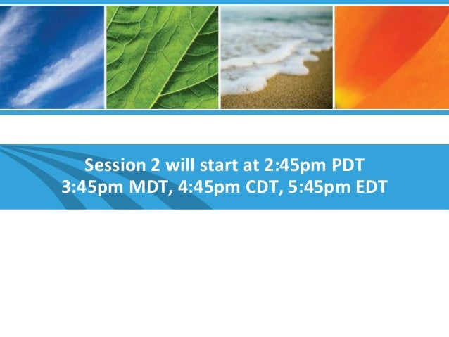 Session 2 will start at 2:45pm PDT 3:45pm MDT, 4:45pm CDT, 5:45pm EDT
