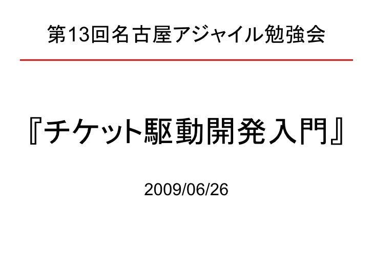 第13回名古屋アジャイル勉強会    『チケット駆動開発入門』      2009/06/26