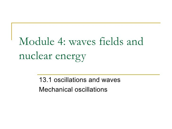 Module 4: waves fields and nuclear energy 13.1 oscillations and waves Mechanical oscillations