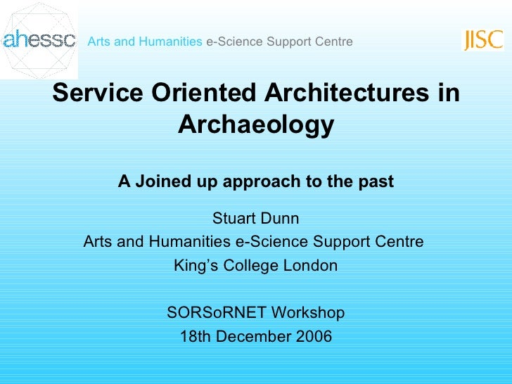 Service Oriented Architectures in Archaeology A Joined up approach to the past Stuart Dunn Arts and Humanities e-Science S...