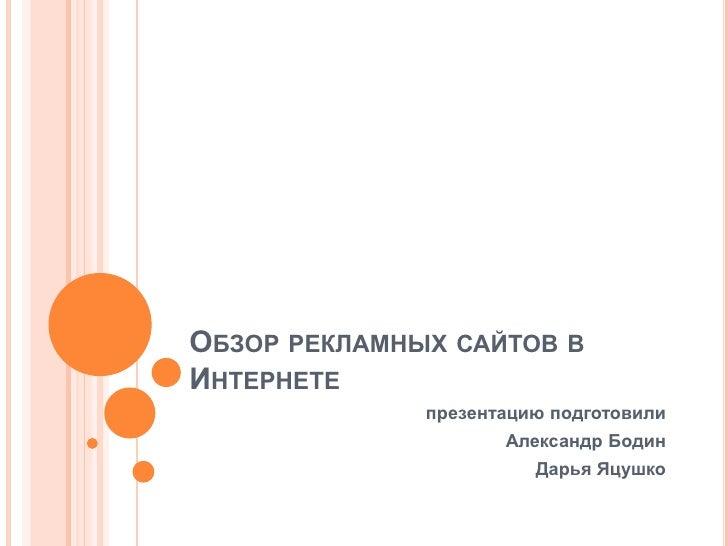 Обзоррекламныхсайтов в Интернете<br />презентацию подготовили<br />Александр Бодин<br />Дарья Яцушко<br />