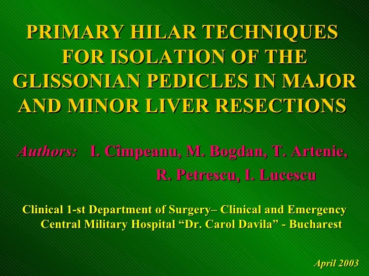 PRIMARY HILAR TECHNIQUES     FOR ISOLATION OF THE GLISSONIAN PEDICLES IN MAJOR AND MINOR LIVER RESECTIONS  Authors: I. Cîm...