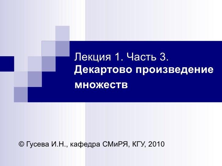 Лекция 1. Часть 3.  Декартово произведение множеств   ©   Гусева И.Н., кафедра СМиРЯ, КГУ, 2010