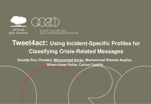 Tweet4act: Using Incident-Specific Profiles for Classifying Crisis-Related Messages Soudip Roy Chudary, Muhammad Imran, Mu...