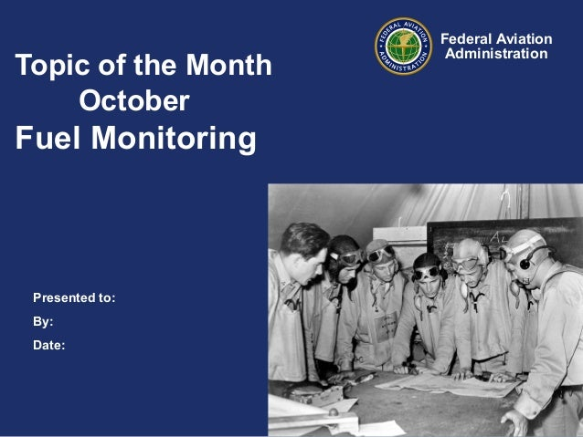 Topic of the Month October  Fuel Monitoring  Presented to: By: Date:  Federal Aviation Administration