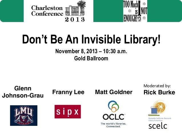 Don't Be An Invisible Library! November 8, 2013 – 10:30 a.m. Gold Ballroom  Glenn Johnson-Grau!  Moderated  by:    Fra...