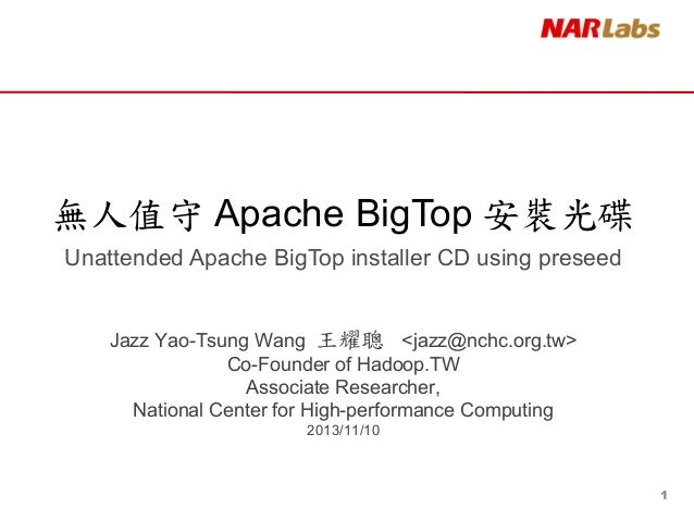 無人值守 Apache BigTop 安裝光碟 Unattended Apache BigTop installer CD using preseed  Jazz Yao-Tsung Wang 王耀聰 <jazz@nchc.org.tw> Co...