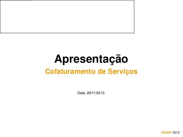 Apresentação Cofaturamento de Serviços Data: 26/11/2013  GUGST 2013