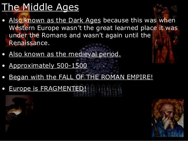 The Middle Ages• Also known as the Dark Ages because this was when  Western Europe wasn't the great learned place it was  ...