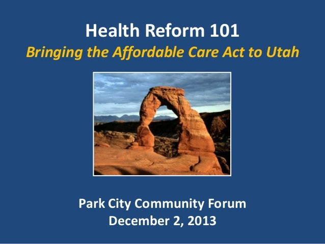 Health Reform 101 Bringing the Affordable Care Act to Utah  Park City Community Forum December 2, 2013