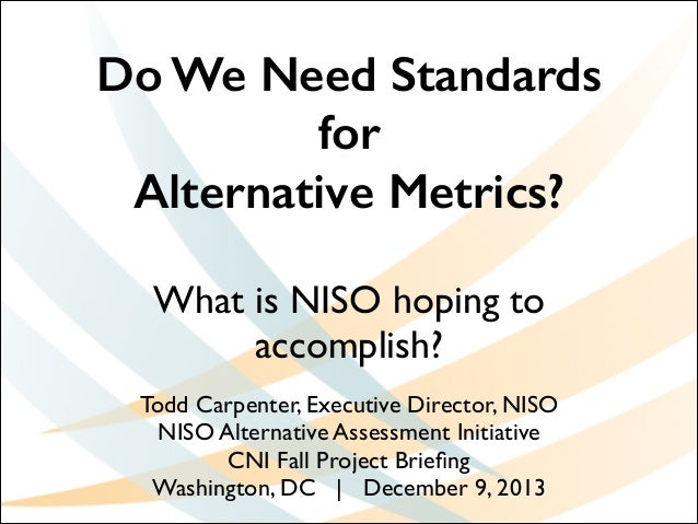 Do We Need Standards for Alternative Metrics? What is NISO hoping to accomplish? Todd Carpenter, Executive Director, NISO	...
