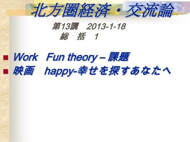 北方圏経済・交流論        第13講 2013-1-18         総 括 1   Work Fun theory – 課題   映画 happy-幸せを探すあなたへ