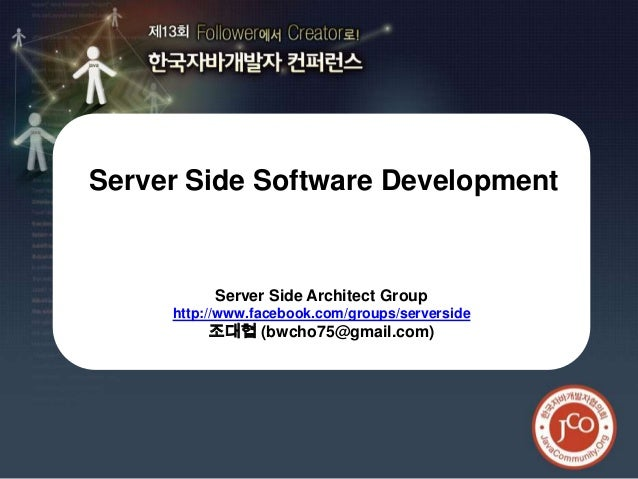 제13회 한국자바개발자 컨퍼런스Server Side Software Development          Server Side Architect Group     http://www.facebook.com/groups/...