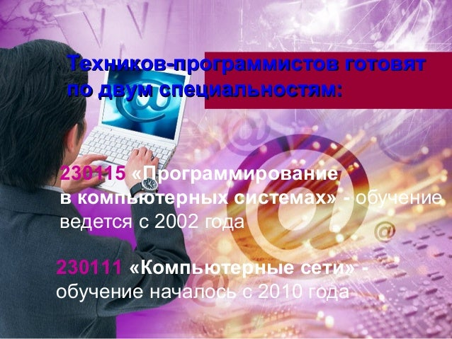 Техников-программистов готовятпо двум специальностям:230115 «Программированиев компьютерных системах» - обучениеведется с ...