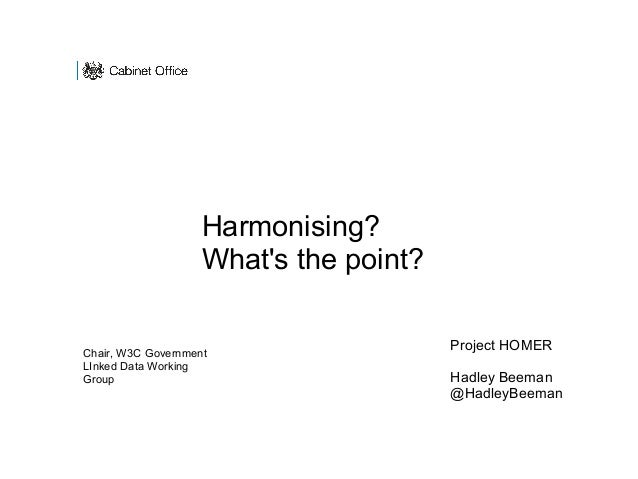 Project HOMER Hadley Beeman @HadleyBeeman Harmonising? What's the point? Chair, W3C Government LInked Data Working Group