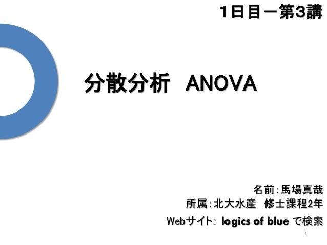 分散分析 ANOVA 1 1日目-第3講 名前:馬場真哉 所属:北大水産 修士課程2年 Webサイト: logics of blue で検索