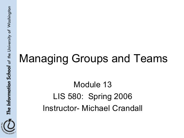 Managing Groups and Teams Module 13 LIS 580: Spring 2006 Instructor- Michael Crandall