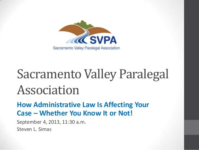 Sacramento Valley Paralegal Association How Administrative Law Is Affecting Your Case – Whether You Know It or Not! Septem...