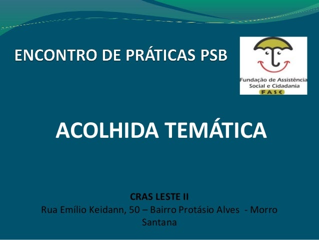 ACOLHIDA TEMÁTICA CRAS LESTE II Rua Emílio Keidann, 50 – Bairro Protásio Alves - Morro Santana