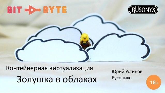 Золушка в облаках Контейнерная виртуализация 18+ Юрий Устинов Русоникс