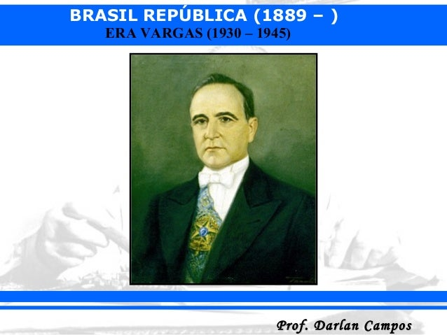 BRASIL REPÚBLICA (1889 – ) Prof. Darlan CamposProf. Darlan Campos ERA VARGAS (1930 – 1945)