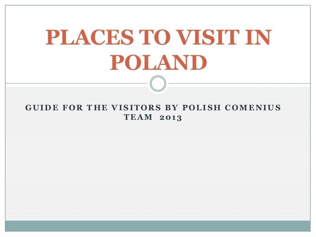 PLACES TO VISIT IN POLAND GUIDE FOR THE VISITORS BY POLISH COMENIUS TEAM 2013