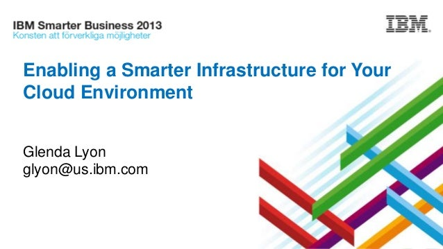 Enabling a Smarter Infrastructure for Your Cloud Environment Glenda Lyon glyon@us.ibm.com
