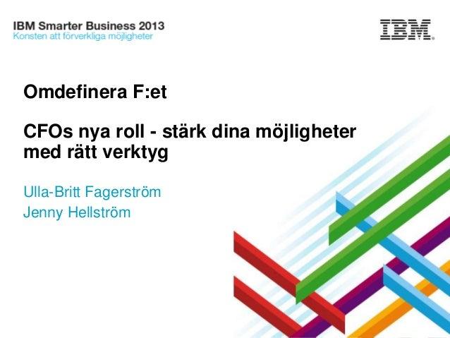 Omdefinera F:et  CFOs nya roll - stärk dina möjligheter med rätt verktyg Ulla-Britt Fagerström Jenny Hellström  © 2013 IBM...
