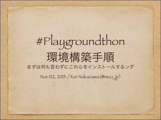 #Playgroundthon 環境構築手順 まずは何も言わずにこれらをインストールするンダ Nov 02, 2013 / Kei Nakazawa(@muo_jp)
