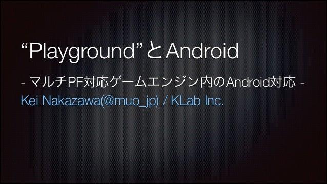 """""""Playground""""とAndroid - マルチPF対応ゲームエンジン内のAndroid対応 Kei Nakazawa(@muo_jp) / KLab Inc."""