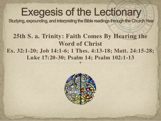 25th S. a. Trinity: Faith Comes By Hearing the Word of Christ Ex. 32:1-20; Job 14:1-6; 1 Thes. 4:13-18; Matt. 24:15-28; Lu...